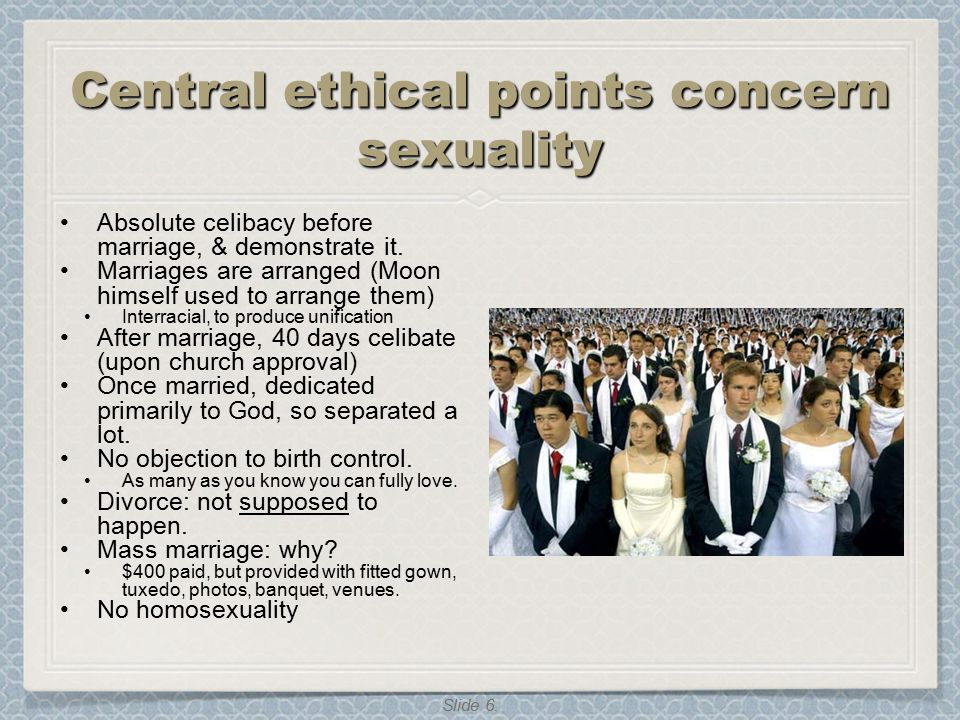 Slide 6. Central ethical points concern sexuality Absolute celibacy before marriage, & demonstrate it. Marriages are arranged (Moon himself used to ar