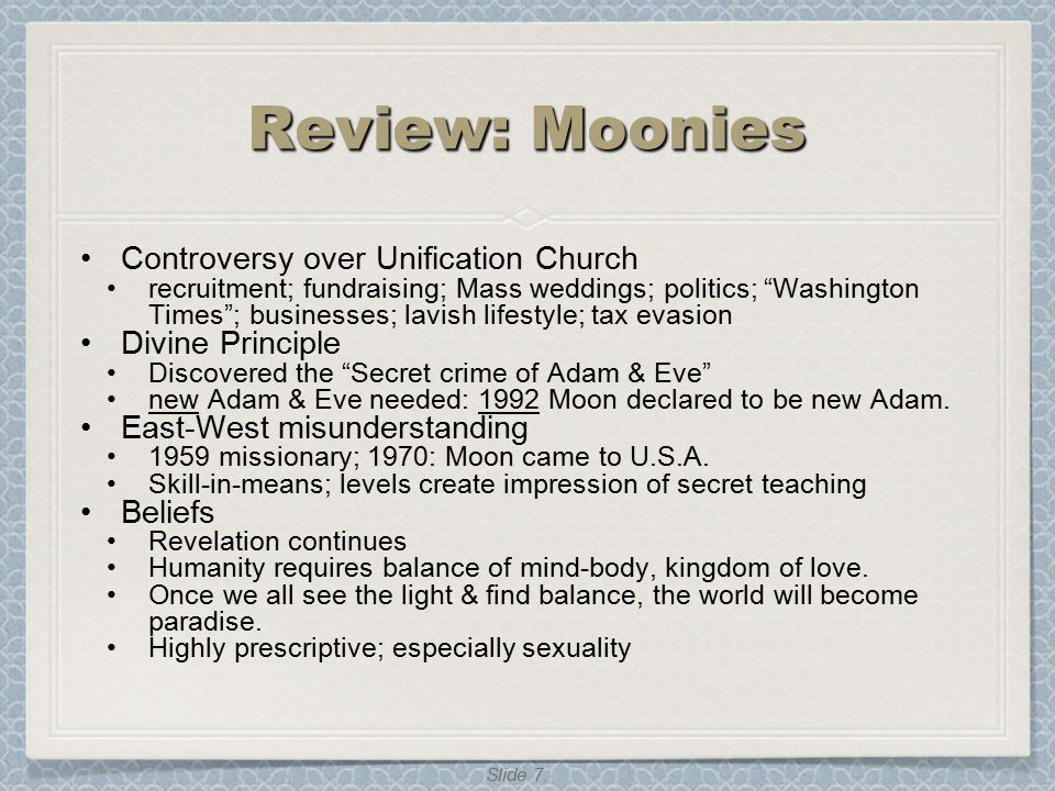"Slide 7. Review: Moonies Controversy over Unification Church recruitment; fundraising; Mass weddings; politics; ""Washington Times""; businesses; lavish"