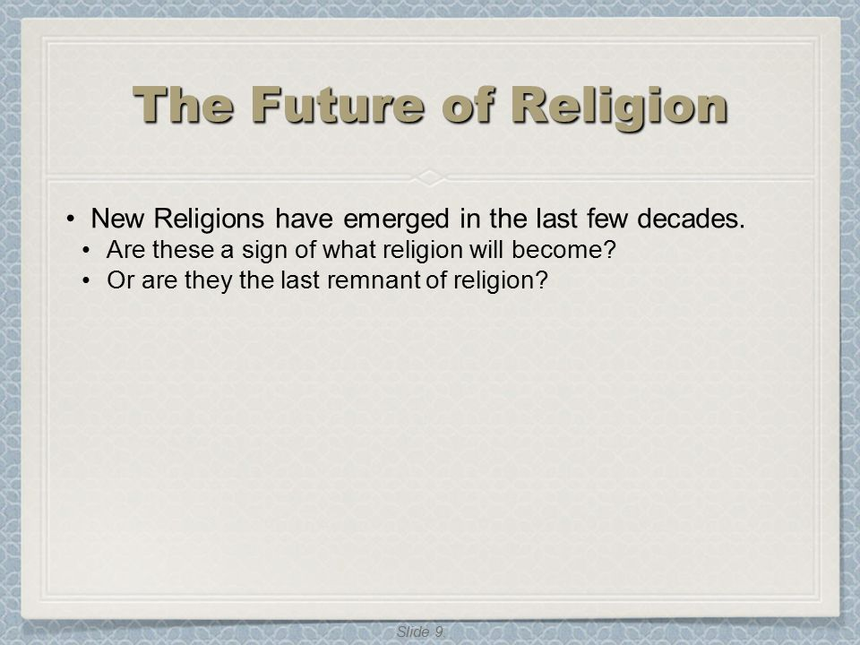 Slide 9. The Future of Religion New Religions have emerged in the last few decades. Are these a sign of what religion will become? Or are they the las