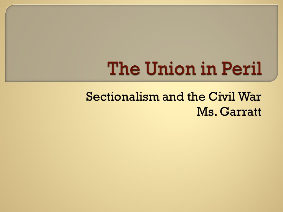 Sectionalism and the Civil War Ms. Garratt