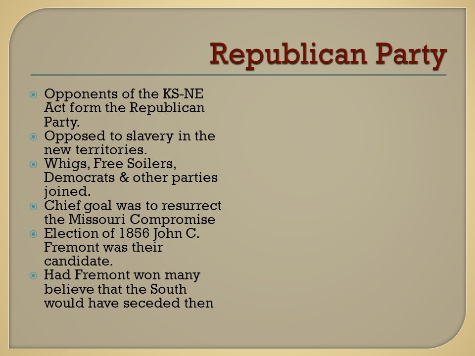  Opponents of the KS-NE Act form the Republican Party.  Opposed to slavery in the new territories.  Whigs, Free Soilers, Democrats & other parties