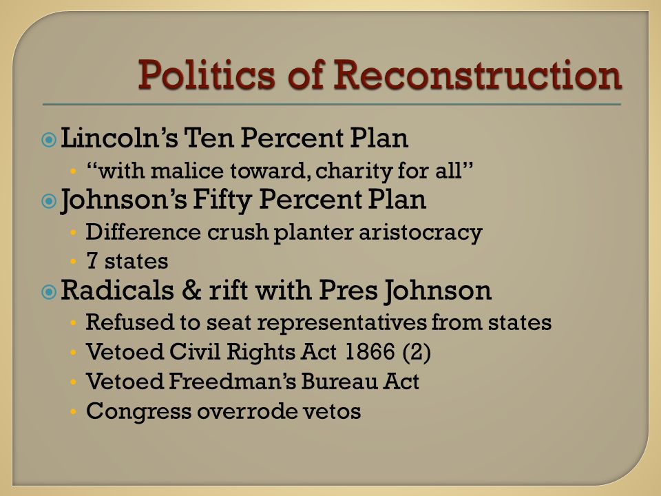  Lincoln's Ten Percent Plan with malice toward, charity for all  Johnson's Fifty Percent Plan Difference crush planter aristocracy 7 states  Radicals & rift with Pres Johnson Refused to seat representatives from states Vetoed Civil Rights Act 1866 (2) Vetoed Freedman's Bureau Act Congress overrode vetos