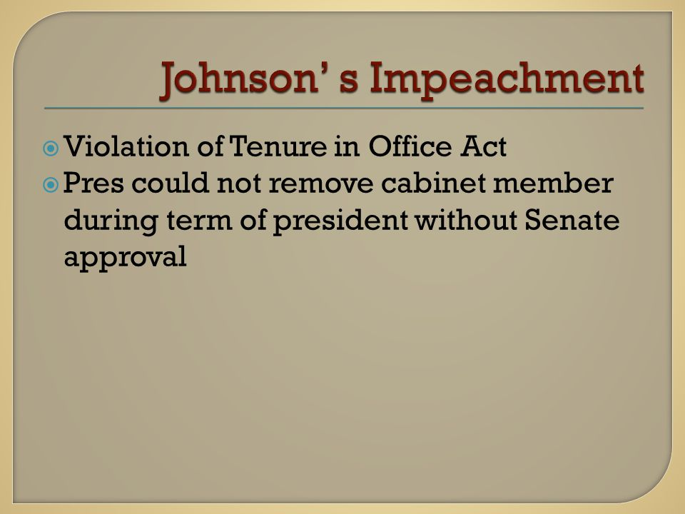  Violation of Tenure in Office Act  Pres could not remove cabinet member during term of president without Senate approval