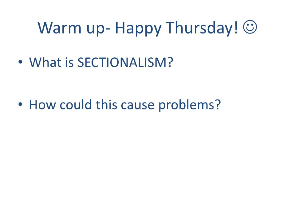 Warm up- Happy Thursday! What is SECTIONALISM? How could this cause problems?