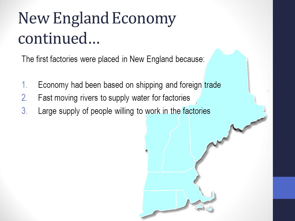 New England Economy continued… The first factories were placed in New England because: 1.Economy had been based on shipping and foreign trade 2.Fast moving rivers to supply water for factories 3.Large supply of people willing to work in the factories