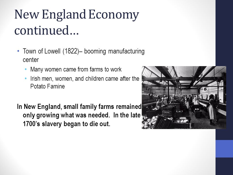 New England Economy continued… Town of Lowell (1822)– booming manufacturing center Many women came from farms to work Irish men, women, and children came after the Potato Famine In New England, small family farms remained- only growing what was needed.