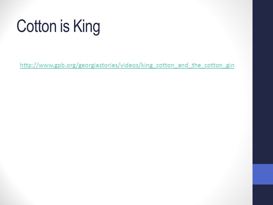 Cotton is King http://www.gpb.org/georgiastories/videos/king_cotton_and_the_cotton_gin