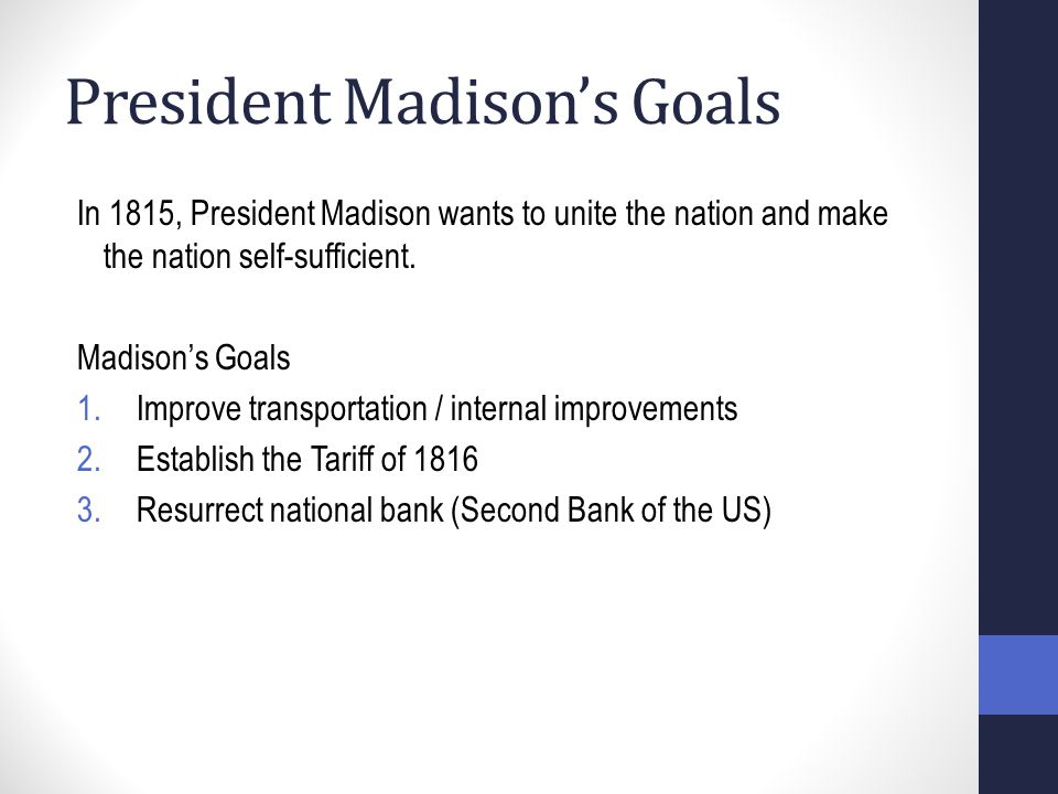 President Madison's Goals In 1815, President Madison wants to unite the nation and make the nation self-sufficient.