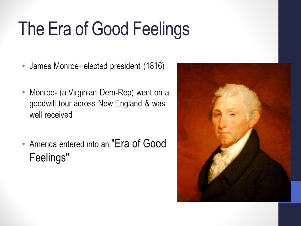 The Era of Good Feelings James Monroe- elected president (1816) Monroe- (a Virginian Dem-Rep) went on a goodwill tour across New England & was well received America entered into an Era of Good Feelings