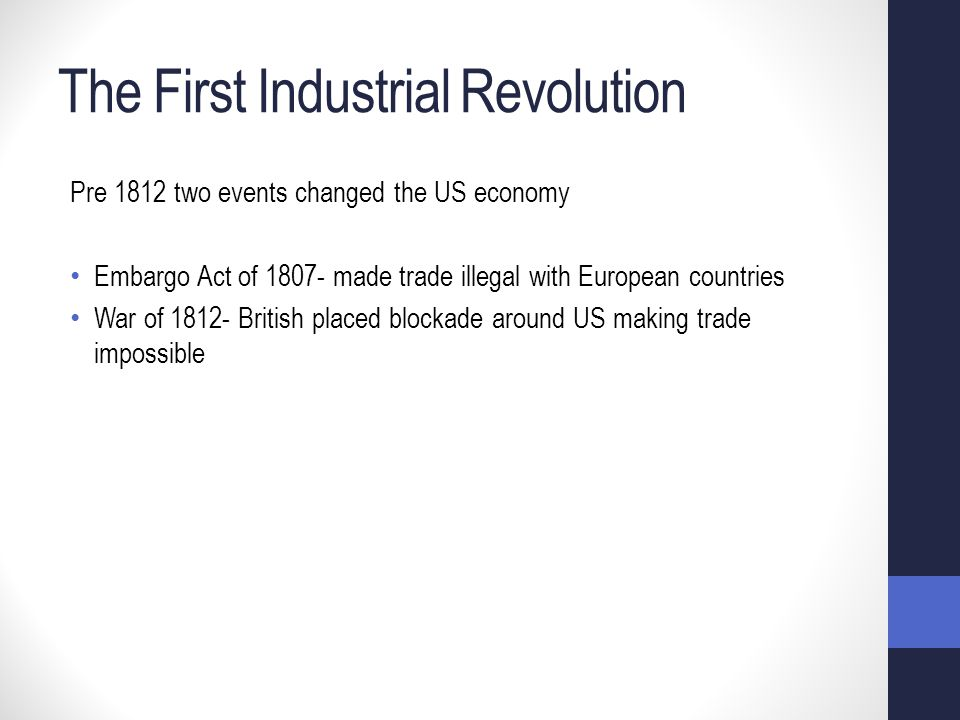 The First Industrial Revolution Pre 1812 two events changed the US economy Embargo Act of 1807- made trade illegal with European countries War of 1812- British placed blockade around US making trade impossible