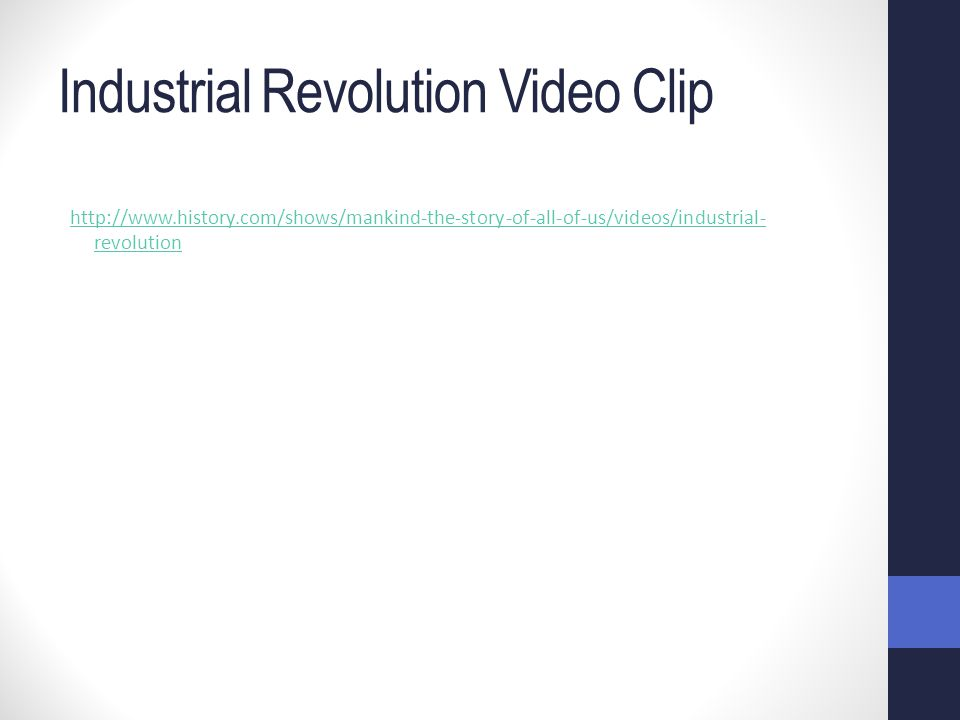 Industrial Revolution Video Clip http://www.history.com/shows/mankind-the-story-of-all-of-us/videos/industrial- revolution
