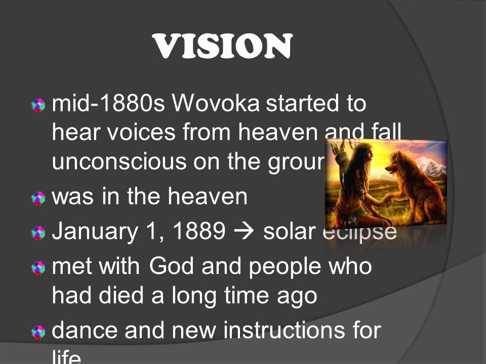VISION mid-1880s Wovoka started to hear voices from heaven and fall unconscious on the ground was in the heaven January 1, 1889  solar eclipse met with God and people who had died a long time ago dance and new instructions for life