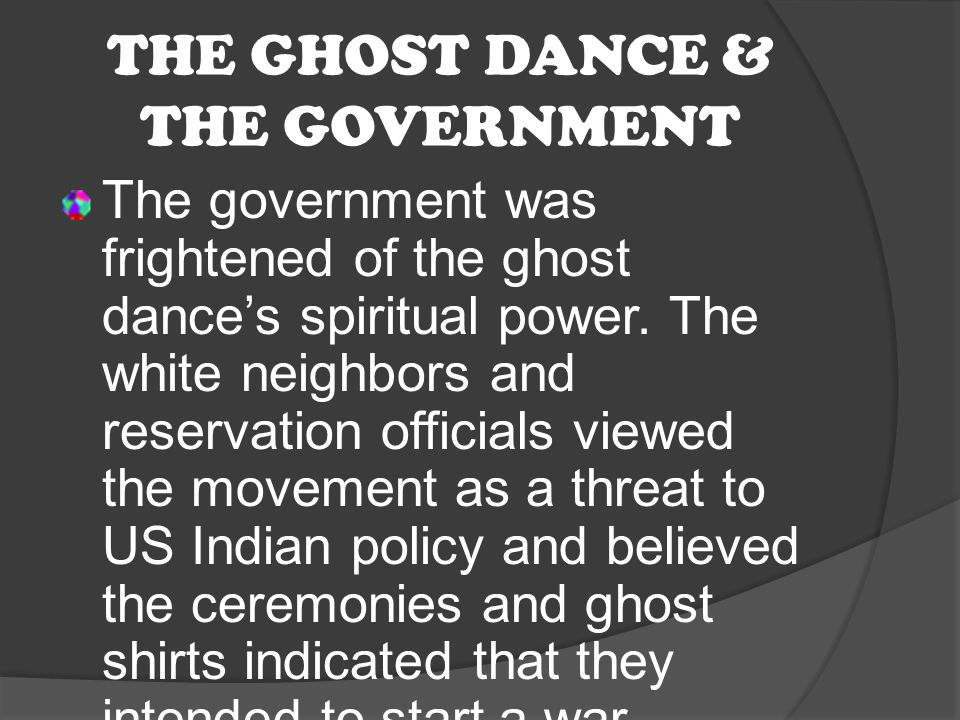 THE GHOST DANCE & THE GOVERNMENT The government was frightened of the ghost dance's spiritual power. The white neighbors and reservation officials vie