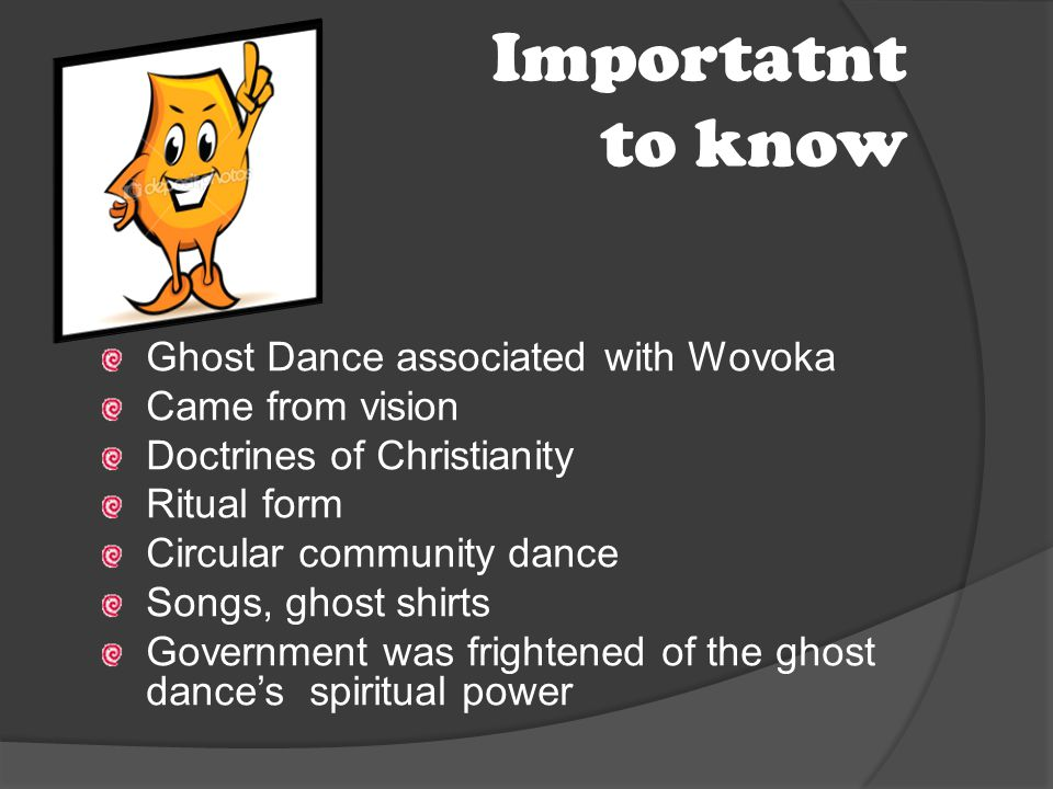 Importatnt to know Ghost Dance associated with Wovoka Came from vision Doctrines of Christianity Ritual form Circular community dance Songs, ghost shi