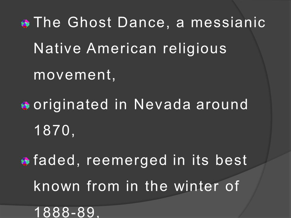 The Ghost Dance, a messianic Native American religious movement, originated in Nevada around 1870, faded, reemerged in its best known from in the wint