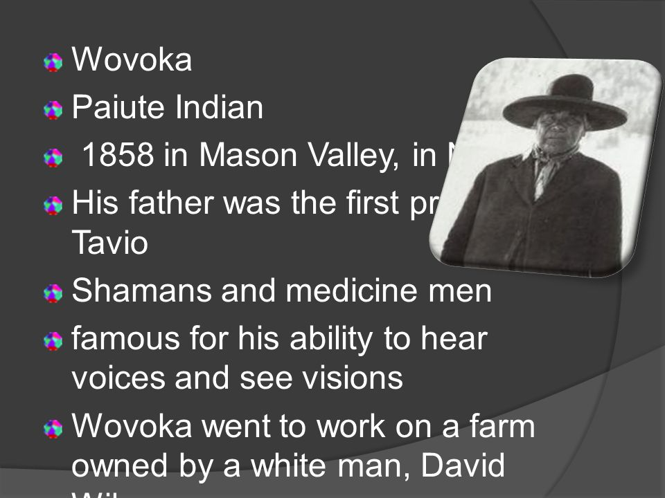 Wovoka Paiute Indian 1858 in Mason Valley, in Nevada His father was the first prophet, Tavio Shamans and medicine men famous for his ability to hear voices and see visions Wovoka went to work on a farm owned by a white man, David Wilson learned about Christianity
