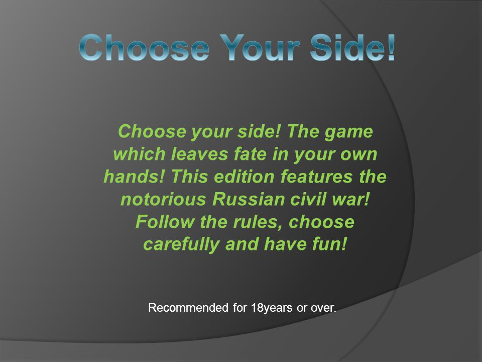 Choose your side.The game which leaves fate in your own hands.