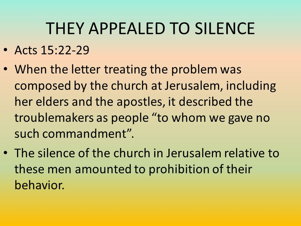 THEY APPEALED TO SILENCE Acts 15:22-29 When the letter treating the problem was composed by the church at Jerusalem, including her elders and the apostles, it described the troublemakers as people to whom we gave no such commandment .
