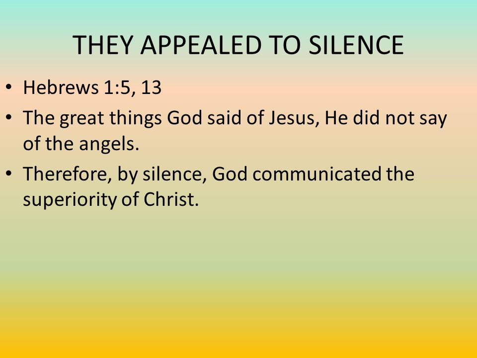 THEY APPEALED TO SILENCE Hebrews 1:5, 13 The great things God said of Jesus, He did not say of the angels.