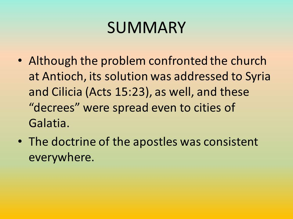 SUMMARY Although the problem confronted the church at Antioch, its solution was addressed to Syria and Cilicia (Acts 15:23), as well, and these decrees were spread even to cities of Galatia.