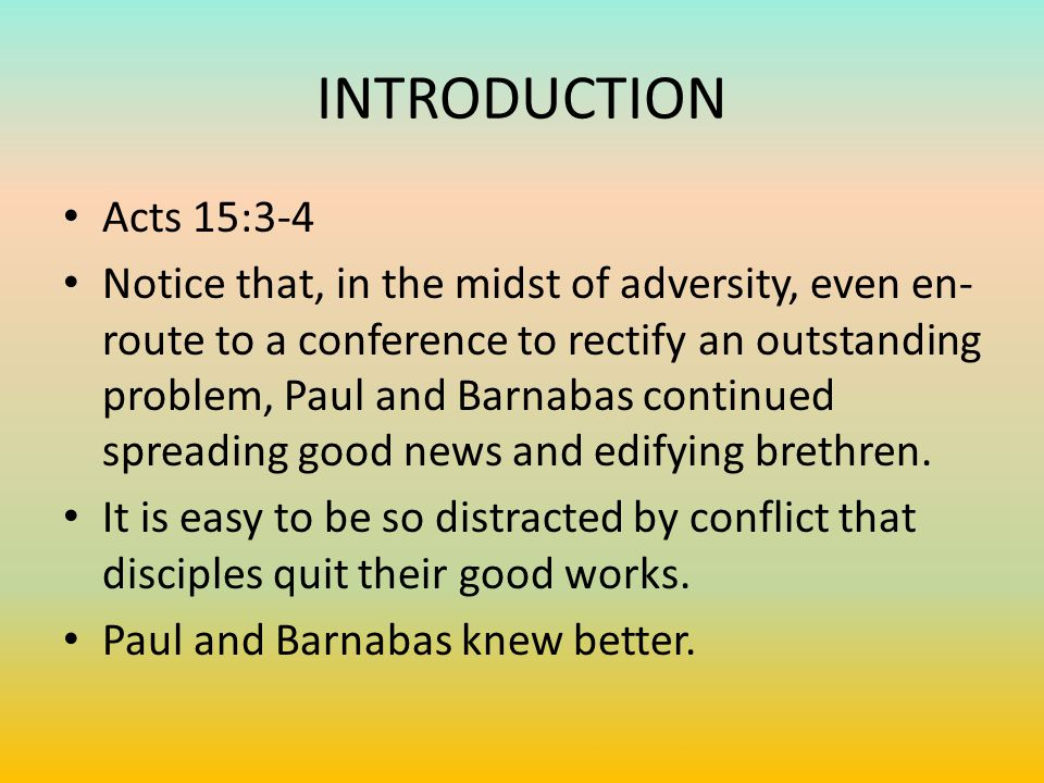 INTRODUCTION Acts 15:3-4 Notice that, in the midst of adversity, even en- route to a conference to rectify an outstanding problem, Paul and Barnabas continued spreading good news and edifying brethren.