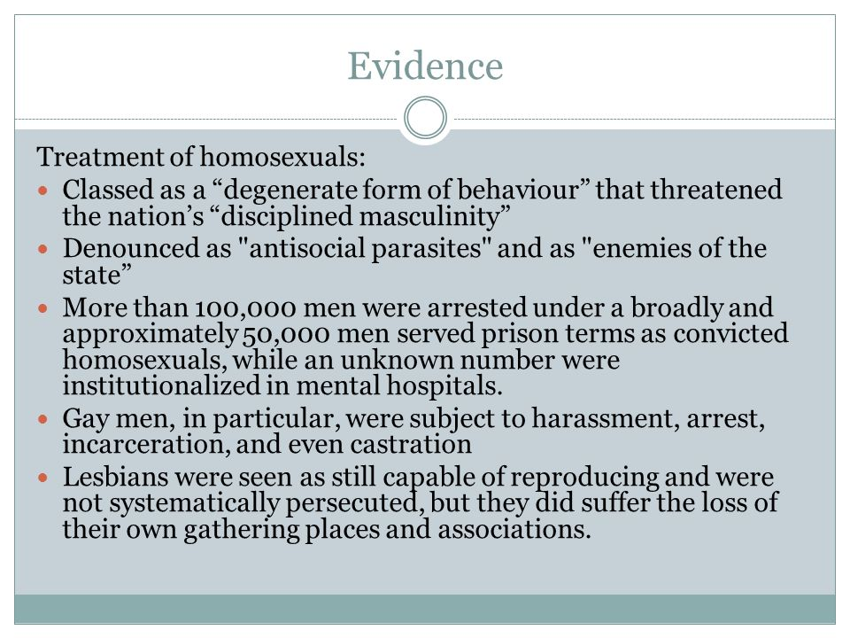 """Evidence Treatment of homosexuals: Classed as a """"degenerate form of behaviour"""" that threatened the nation's """"disciplined masculinity"""" Denounced as"""