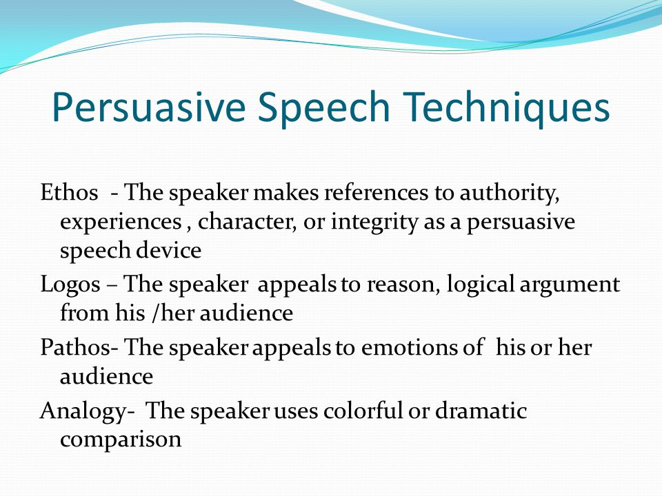 Persuasive Speech Techniques Ethos - The speaker makes references to authority, experiences, character, or integrity as a persuasive speech device Logos – The speaker appeals to reason, logical argument from his /her audience Pathos- The speaker appeals to emotions of his or her audience Analogy- The speaker uses colorful or dramatic comparison