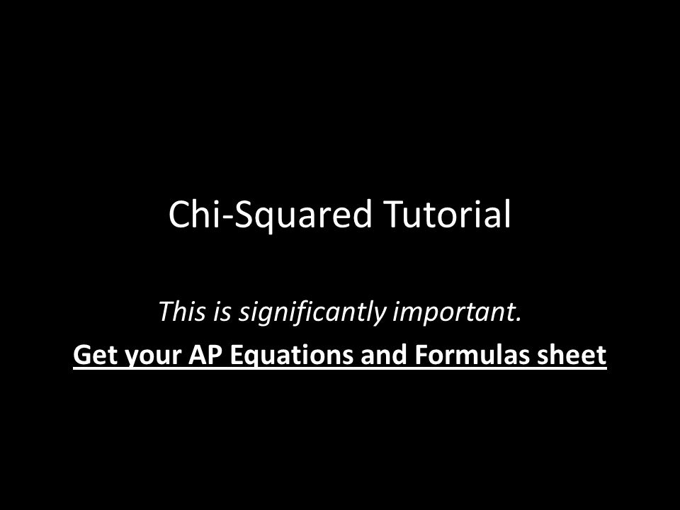 Chi-Squared Tutorial This is significantly important. Get your AP Equations and Formulas sheet
