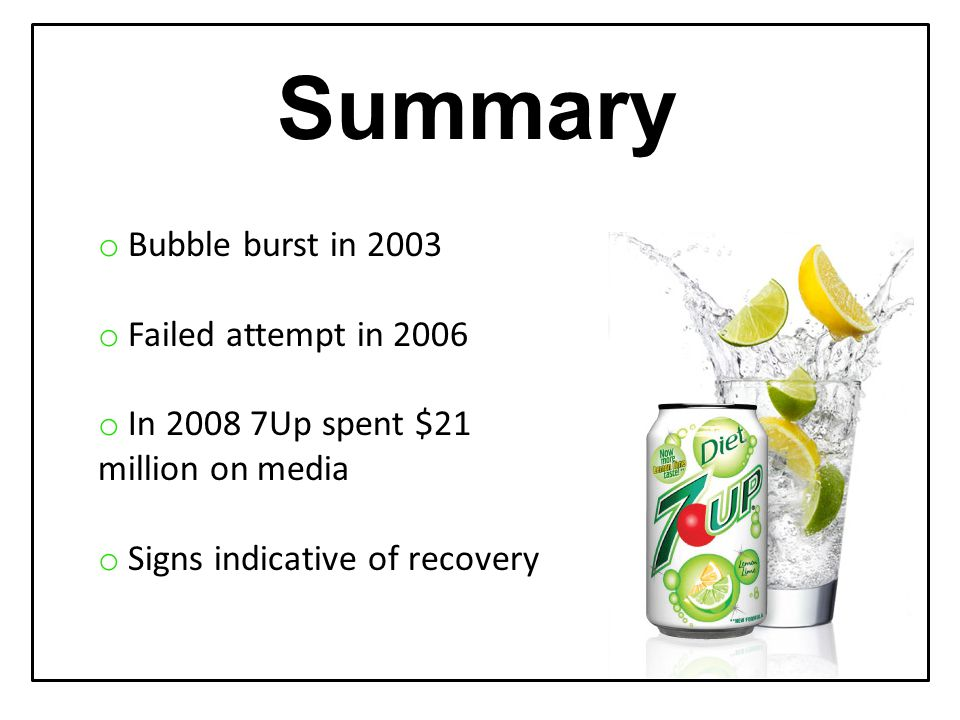 o Bubble burst in 2003 o Failed attempt in 2006 o In 2008 7Up spent $21 million on media o Signs indicative of recovery Summary