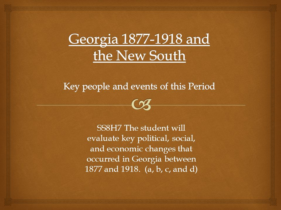 SS8H7 The student will evaluate key political, social, and economic changes that occurred in Georgia between 1877 and 1918. (a, b, c, and d)