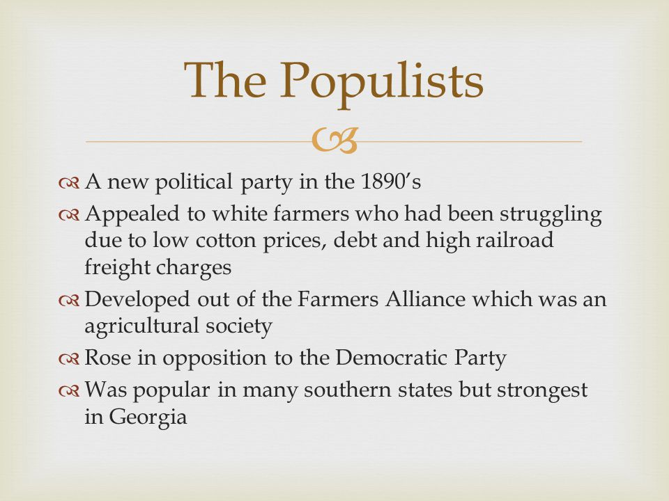   A new political party in the 1890's  Appealed to white farmers who had been struggling due to low cotton prices, debt and high railroad freight c