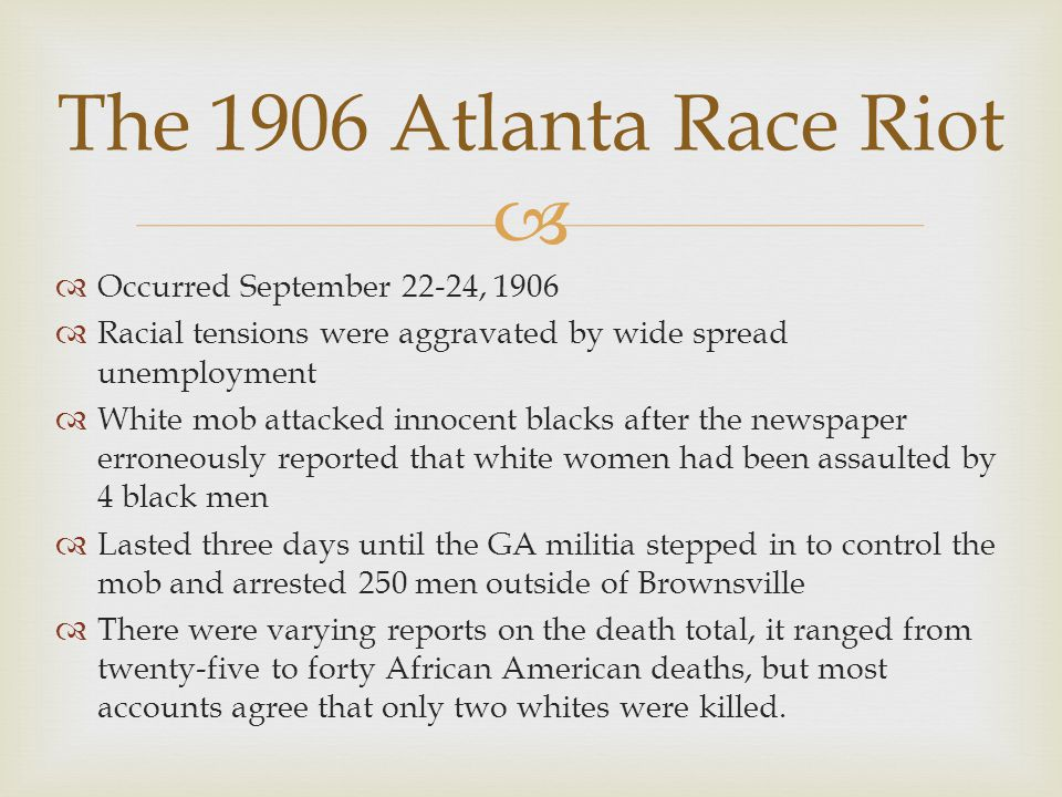   Occurred September 22-24, 1906  Racial tensions were aggravated by wide spread unemployment  White mob attacked innocent blacks after the newspa