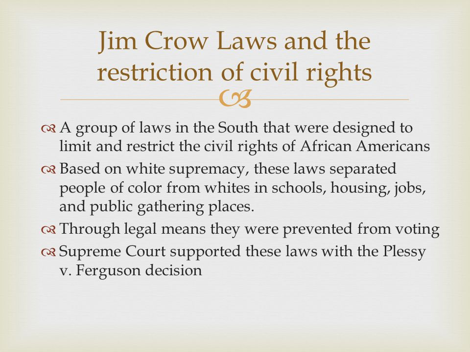   A group of laws in the South that were designed to limit and restrict the civil rights of African Americans  Based on white supremacy, these laws separated people of color from whites in schools, housing, jobs, and public gathering places.