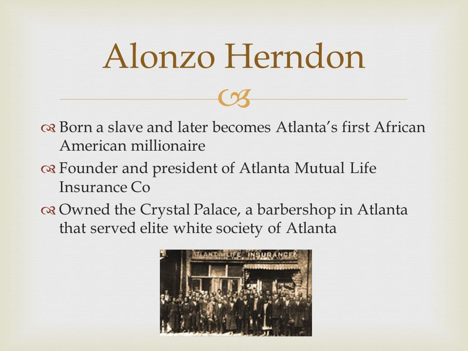   Born a slave and later becomes Atlanta's first African American millionaire  Founder and president of Atlanta Mutual Life Insurance Co  Owned th