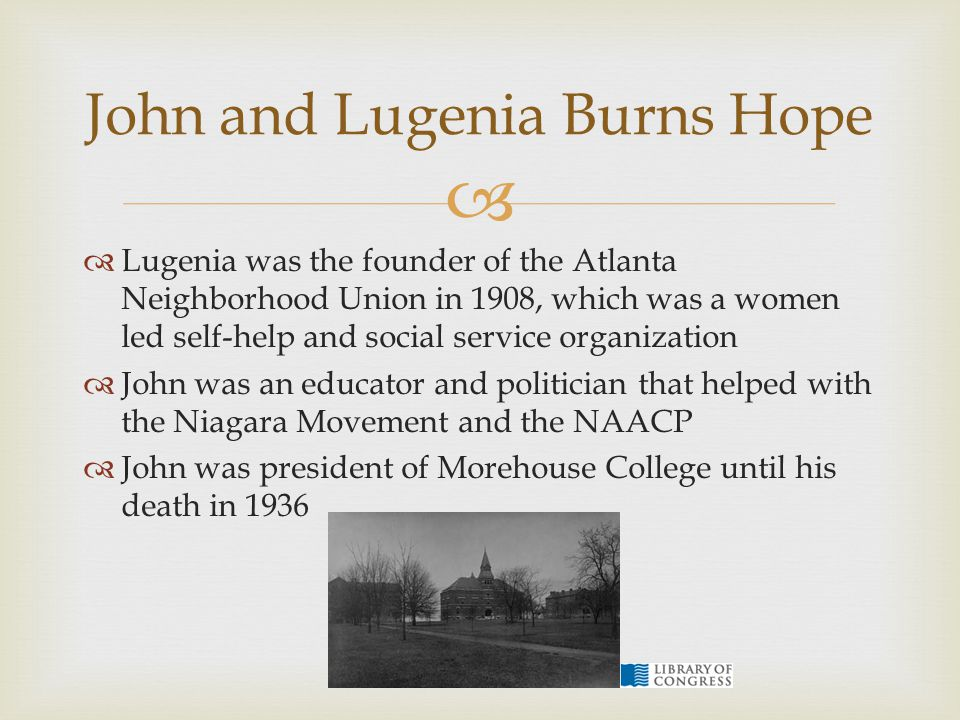   Lugenia was the founder of the Atlanta Neighborhood Union in 1908, which was a women led self-help and social service organization  John was an educator and politician that helped with the Niagara Movement and the NAACP  John was president of Morehouse College until his death in 1936 John and Lugenia Burns Hope