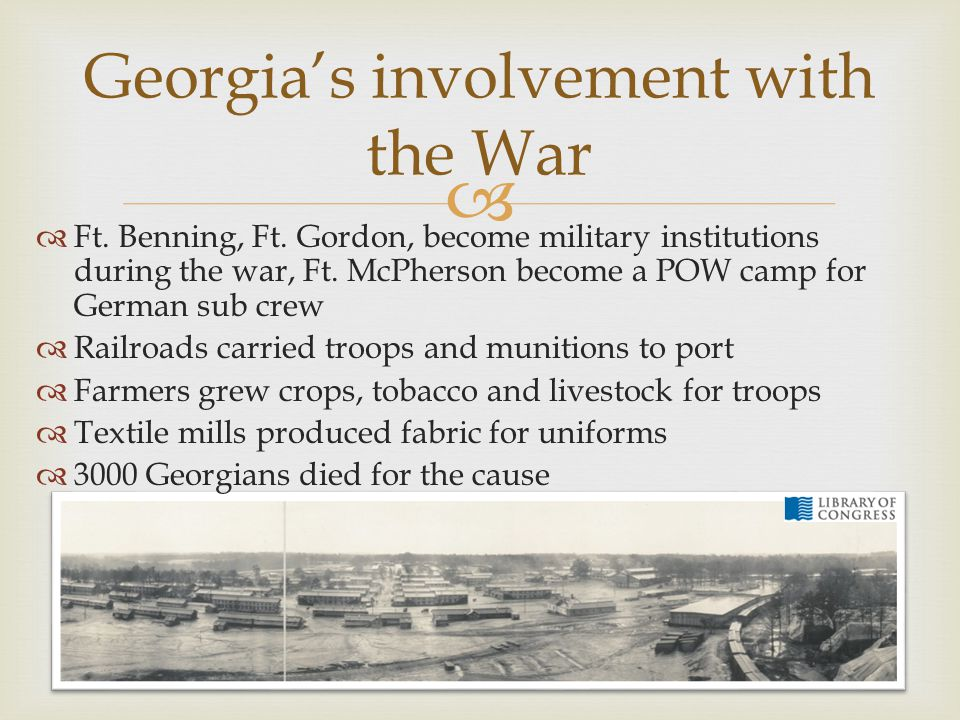 Georgia's involvement with the War  Ft. Benning, Ft. Gordon, become military institutions during the war, Ft. McPherson become a POW camp for Germa