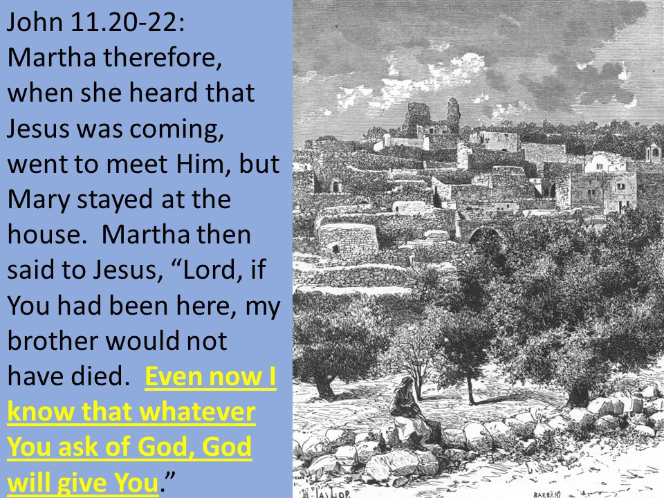 John 11.20-22: Martha therefore, when she heard that Jesus was coming, went to meet Him, but Mary stayed at the house.