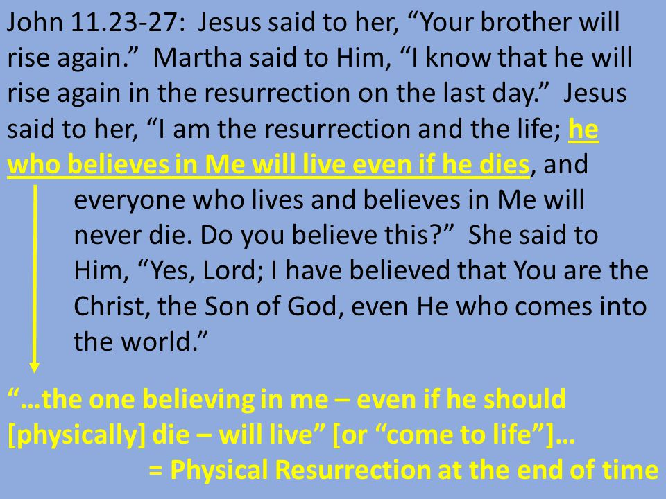…the one believing in me – even if he should [physically] die – will live [or come to life ]… = Physical Resurrection at the end of time