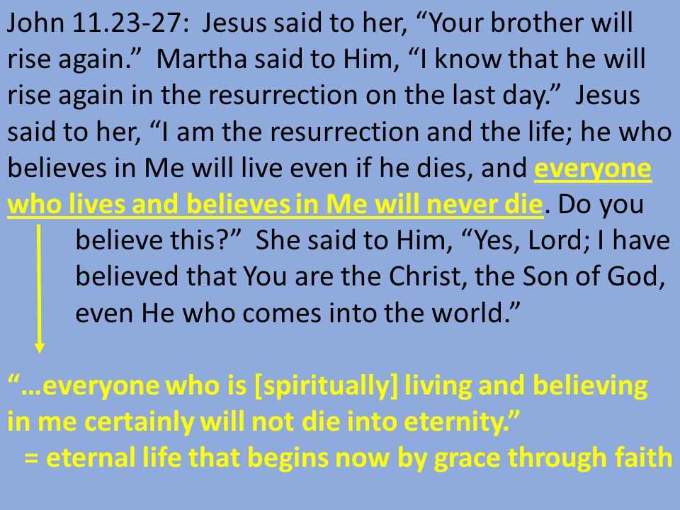 John 11.23-27: Jesus said to her, Your brother will rise again. Martha said to Him, I know that he will rise again in the resurrection on the last day. Jesus said to her, I am the resurrection and the life; he who believes in Me will live even if he dies, and everyone who lives and believes in Me will never die.