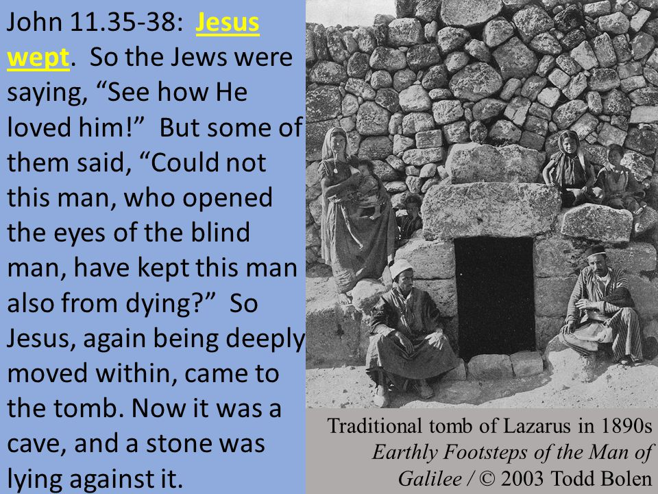 """John 11.35-38: Jesus wept. So the Jews were saying, """"See how He loved him!"""" But some of them said, """"Could not this man, who opened the eyes of the bli"""