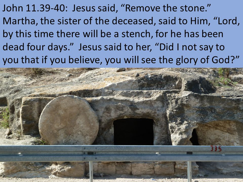 John 11.39-40: Jesus said, Remove the stone. Martha, the sister of the deceased, said to Him, Lord, by this time there will be a stench, for he has been dead four days. Jesus said to her, Did I not say to you that if you believe, you will see the glory of God?
