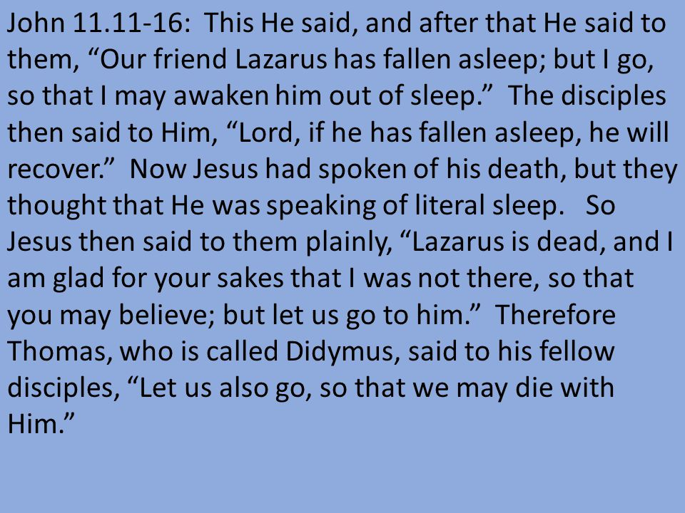 John 11.11-16: This He said, and after that He said to them, Our friend Lazarus has fallen asleep; but I go, so that I may awaken him out of sleep. The disciples then said to Him, Lord, if he has fallen asleep, he will recover. Now Jesus had spoken of his death, but they thought that He was speaking of literal sleep.