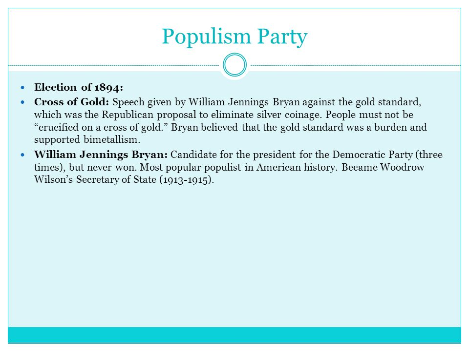 Populism Party Election of 1894: Cross of Gold: Speech given by William Jennings Bryan against the gold standard, which was the Republican proposal to eliminate silver coinage.