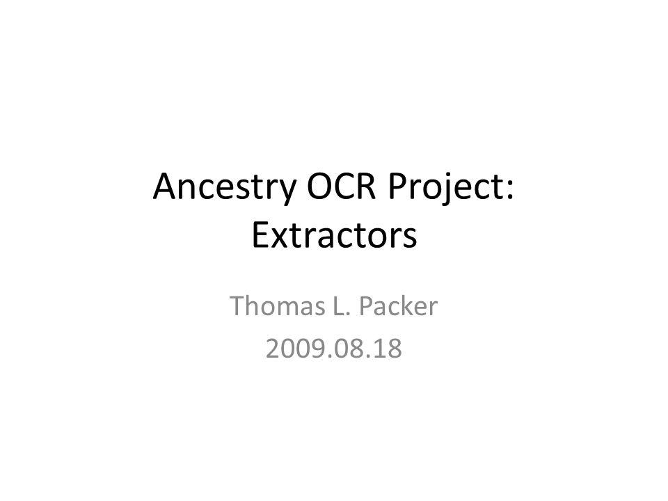 Ancestry OCR Project: Extractors Thomas L. Packer 2009.08.18
