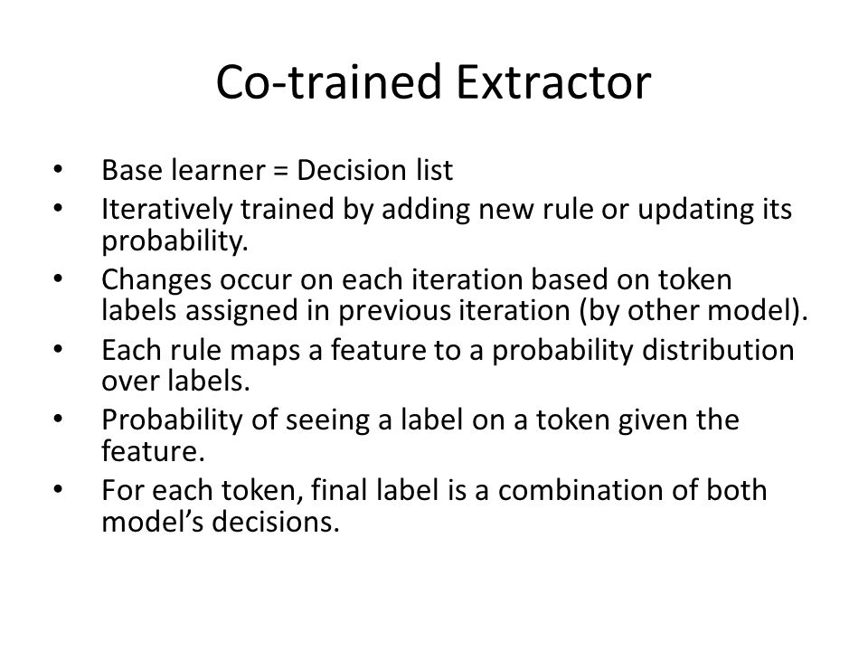 Co-trained Extractor Base learner = Decision list Iteratively trained by adding new rule or updating its probability.