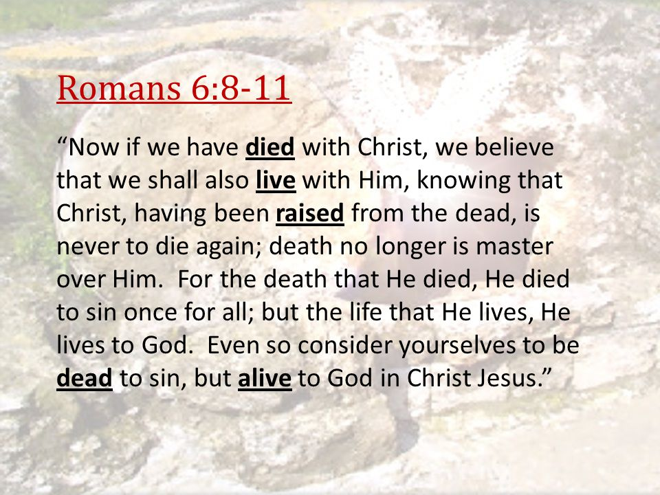 """Romans 6:8-11 """"Now if we have died with Christ, we believe that we shall also live with Him, knowing that Christ, having been raised from the dead, is"""