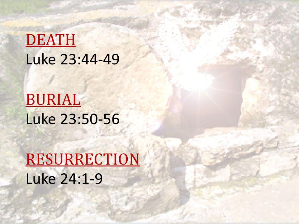 DEATH Luke 23:44-49 BURIAL Luke 23:50-56 RESURRECTION Luke 24:1-9