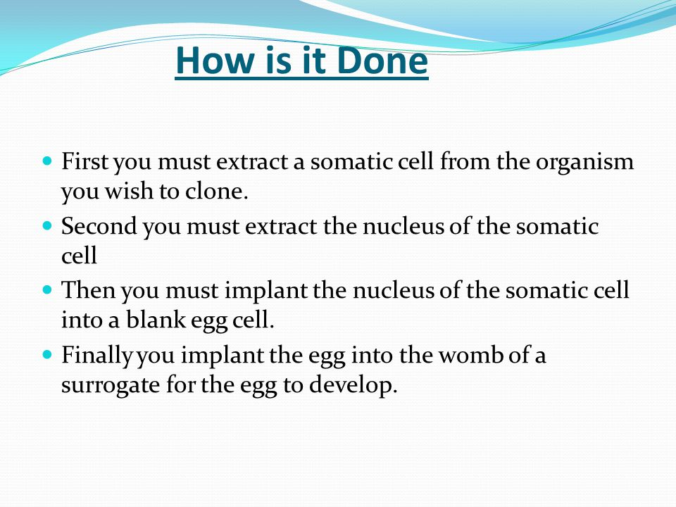 How is it Done First you must extract a somatic cell from the organism you wish to clone.