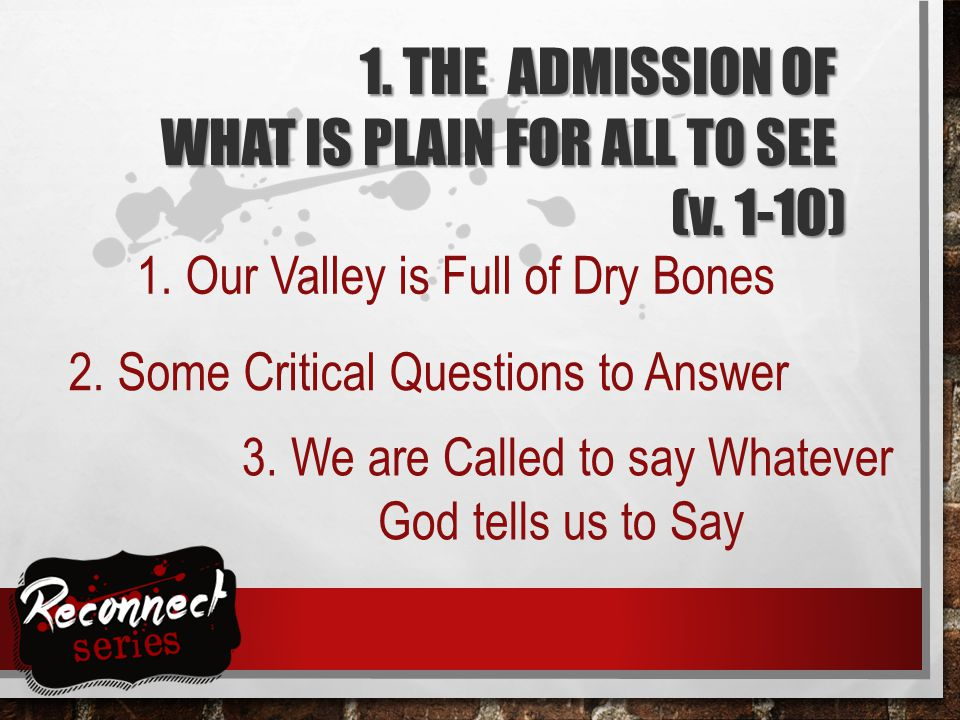 3. We are Called to say Whatever God tells us to Say 1. THE ADMISSION OF WHAT IS PLAIN FOR ALL TO SEE (v. 1-10) 1. Our Valley is Full of Dry Bones 2.