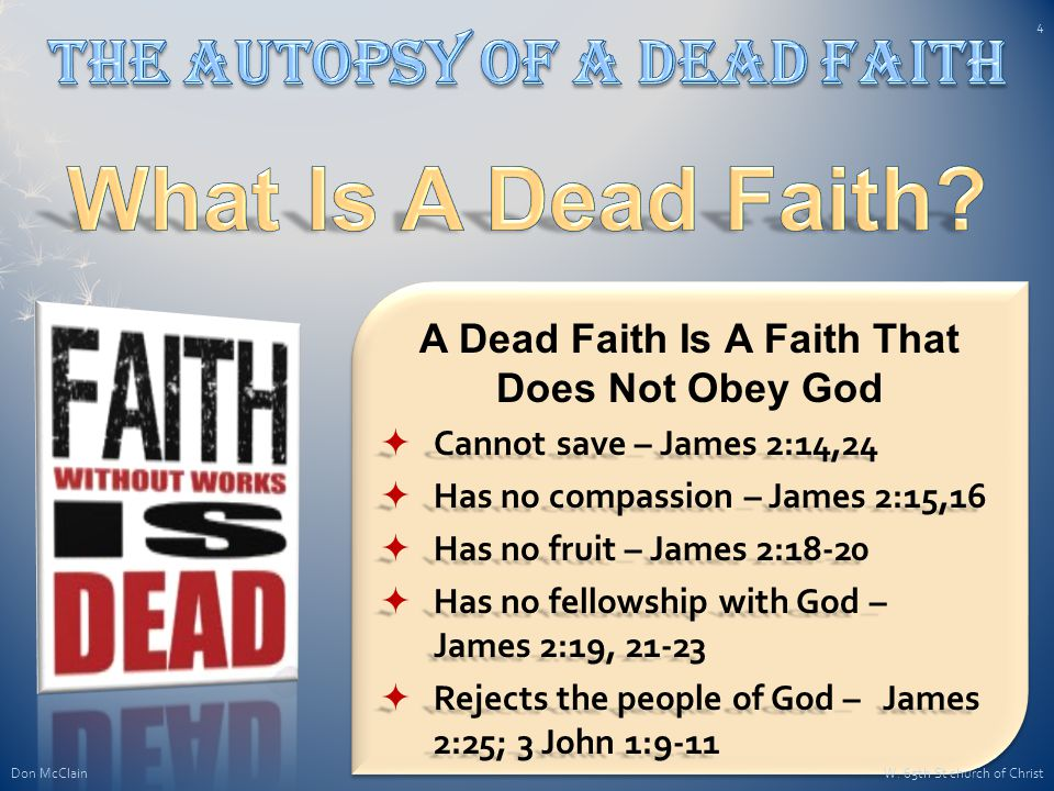 A Dead Faith Is A Faith That Does Not Obey God  Cannot save – James 2:14,24  Has no compassion – James 2:15,16  Has no fruit – James 2:18-20  Has no fellowship with God – James 2:19, 21-23  Rejects the people of God – James 2:25; 3 John 1:9-11 Don McClain 4 W.